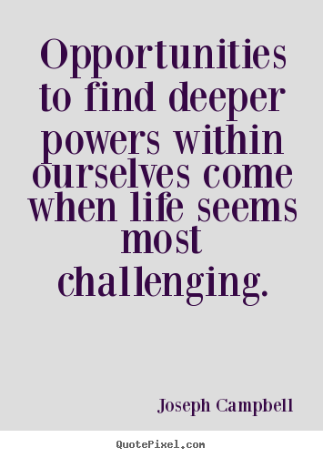 Quotes about life - Opportunities to find deeper powers within..
