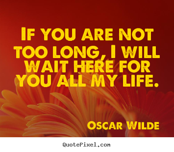 Quotes about life - If you are not too long, i will wait here for you all..