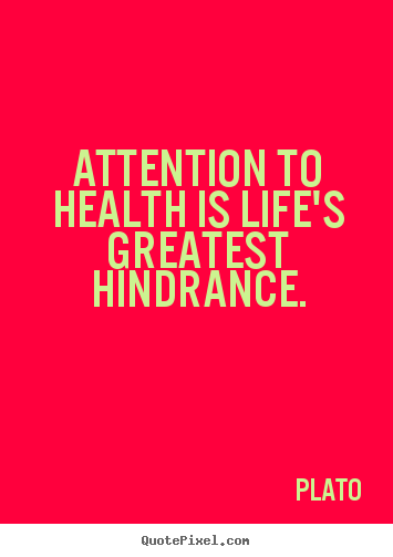 Life quote - Attention to health is life's greatest hindrance.