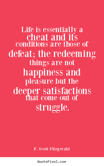 F. Scott Fitzgerald poster quotes - Life is essentially a cheat and its conditions are those.. - Life quote
