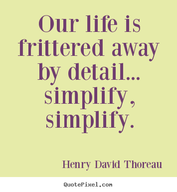 Life quotes - Our life is frittered away by detail... simplify,..