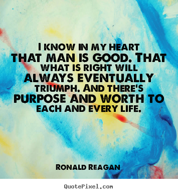 Create your own picture quotes about life - I know in my heart that man is good. that what is right will always..