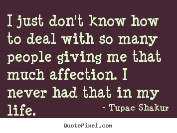 Life quotes - I just don't know how to deal with so many people giving me..