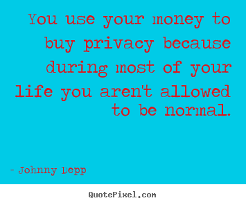 You use your money to buy privacy because during.. Johnny Depp popular life quotes