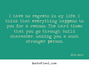 Life sayings - I have no regrets in my life. i think that everything happens to you..