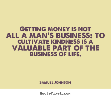 Life quotes - Getting money is not all a man's business: to cultivate kindness..