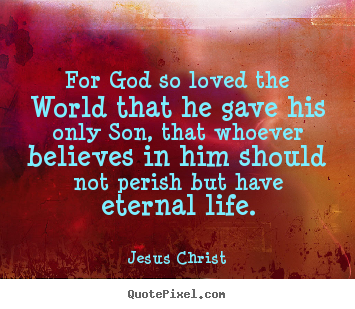 Make poster quotes about life - For god so loved the world that he gave his only..
