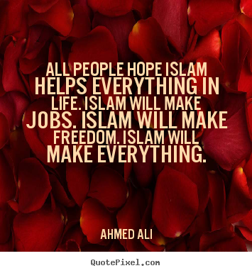 All people hope islam helps everything in life. islam will.. Ahmed Ali top life quotes