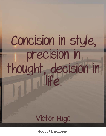 Concision in style, precision in thought, decision.. Victor Hugo greatest life quotes