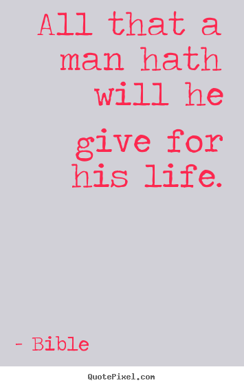 Bible image quote - All that a man hath will he give for his life. - Life quote