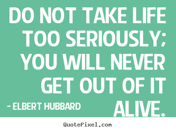 Life quote - Do not take life too seriously; you will never..