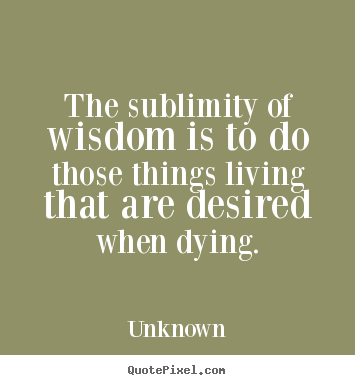 Life quotes - The sublimity of wisdom is to do those things living that are desired..