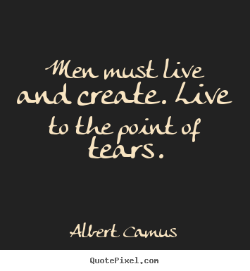 Quotes about life - Men must live and create. live to the point of tears.