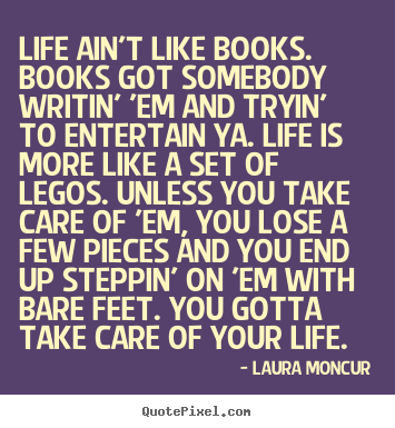 Design your own picture quotes about life - Life ain't like books. books got somebody writin'..
