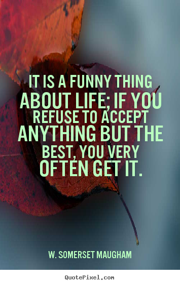 Quotes about life - It is a funny thing about life; if you refuse to accept..
