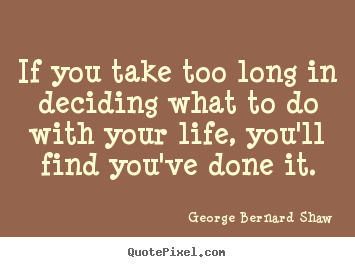 If you take too long in deciding what to do with your.. George Bernard Shaw top life quotes