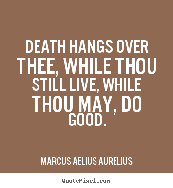 Quote about life - Death hangs over thee, while thou still live, while thou..