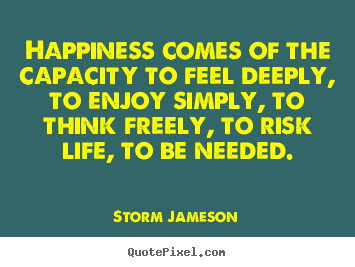 Storm Jameson picture quotes - Happiness comes of the capacity to feel deeply,.. - Life quote