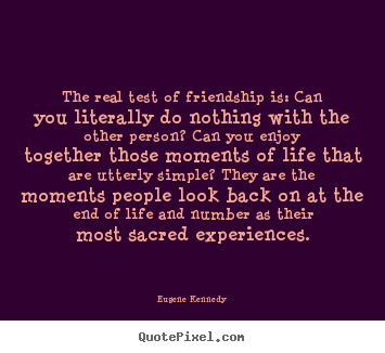 Make personalized picture quotes about life - The real test of friendship is: can you literally do nothing with the..