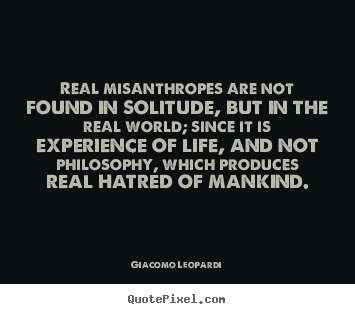 Life quotes - Real misanthropes are not found in solitude, but in the..