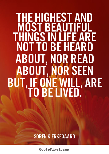 Life quotes - The highest and most beautiful things in life are..