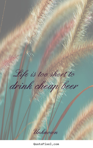 Life is too short to drink cheap beer Unknown top life sayings