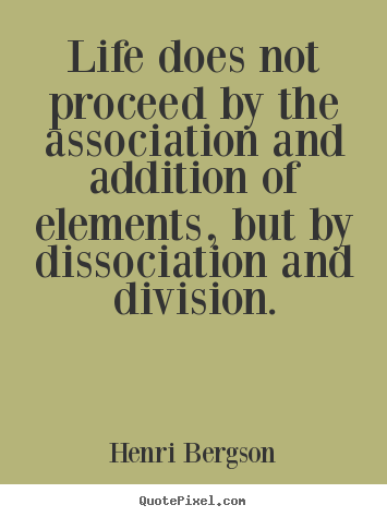 Life does not proceed by the association and addition of elements,.. Henri Bergson greatest life quotes