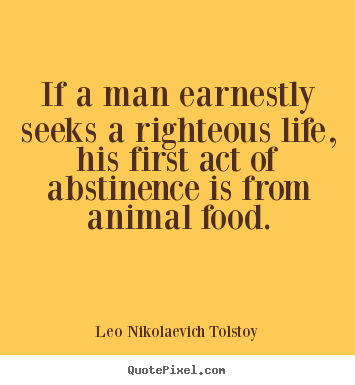 Leo Nikolaevich Tolstoy photo quotes - If a man earnestly seeks a righteous life, his first act of abstinence.. - Life quote