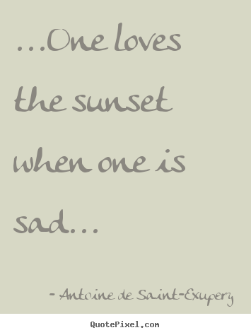 Life quotes - ...one loves the sunset when one is sad...