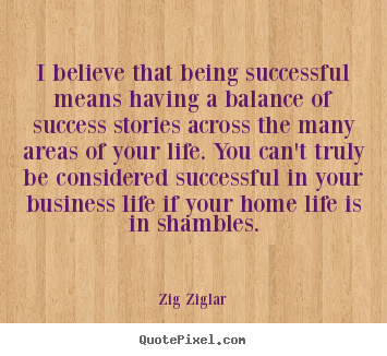 I believe that being successful means having a balance of success stories.. Zig Ziglar top life quotes
