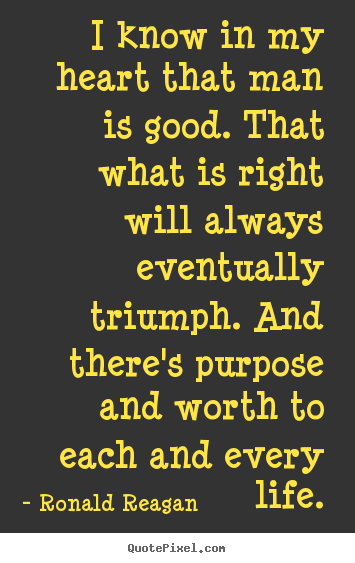 Quote about life - I know in my heart that man is good. that what is right will always..
