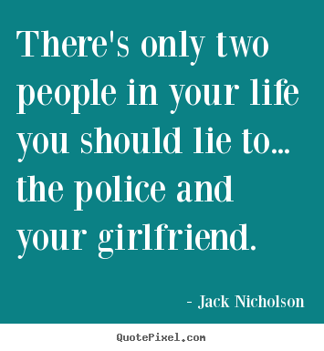 There's only two people in your life you should lie to... the police.. Jack Nicholson great life quotes