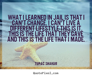 Quotes about life - What i learned in jail is that i can't change. i can't..