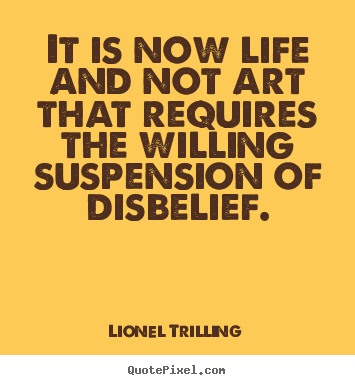 Design your own picture quote about life - It is now life and not art that requires the willing..