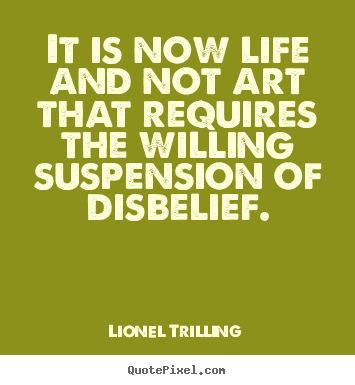 It is now life and not art that requires the willing suspension of disbelief. Lionel Trilling good life quote