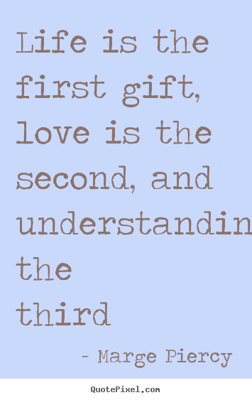 Quotes about life - Life is the first gift, love is the second, and understanding the..