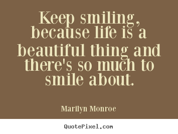 Quotes about life - Keep smiling, because life is a beautiful thing and..