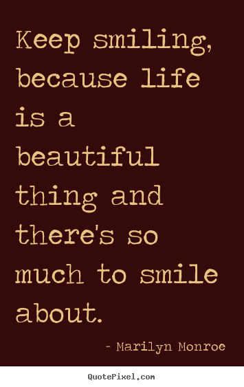 Quote about life - Keep smiling, because life is a beautiful thing..