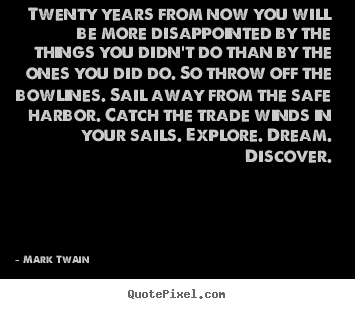 Quote about life - Twenty years from now you will be more disappointed by the things..