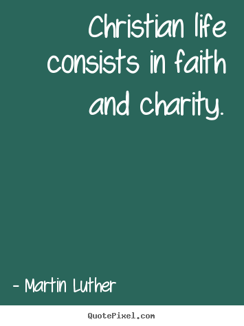 Christian life consists in faith and charity. Martin Luther top life sayings