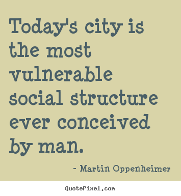 Today's city is the most vulnerable social structure ever.. Martin Oppenheimer good life quotes