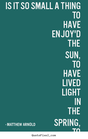 How to design picture quotes about life - Is it so small a thing to have enjoy'd the sun,..