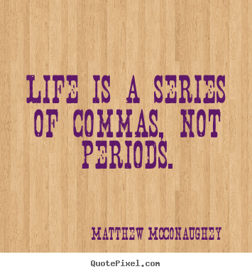 Matthew McConaughey picture quotes - Life is a series of commas, not periods. - Life quotes