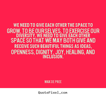 Quotes about life - We need to give each other the space to grow, to..
