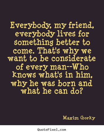 Maxim Gorky picture quote - Everybody, my friend, everybody lives for something better.. - Life quote