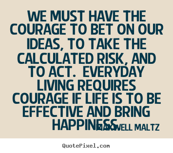 Quotes about life - We must have the courage to bet on our ideas, to take the calculated..