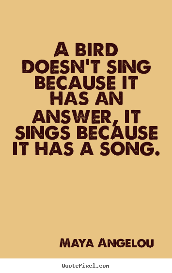 Maya Angelou picture quotes - A bird doesn't sing because it has an answer, it sings because it has.. - Life quotes