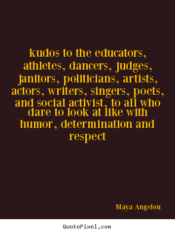 Life quote - Kudos to the educators, athletes, dancers, judges, janitors, politicians,..