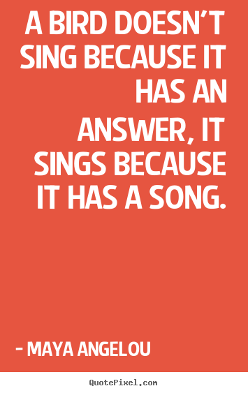 Maya Angelou poster quotes - A bird doesn't sing because it has an answer, it sings because.. - Life quotes