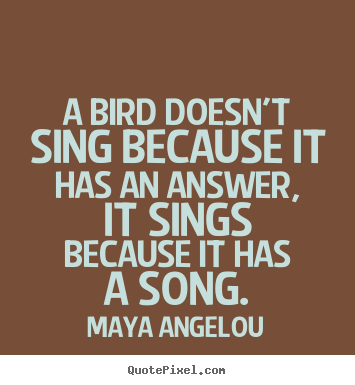 A bird doesn't sing because it has an answer, it sings because.. Maya Angelou  life quote